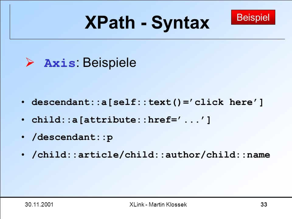 30.11.2001XLink - Martin Klossek33 XPath - Syntax Axis : Beispiele Beispiel descendant::a[self::text()=click here] child::a[attribute::href=...] /desc