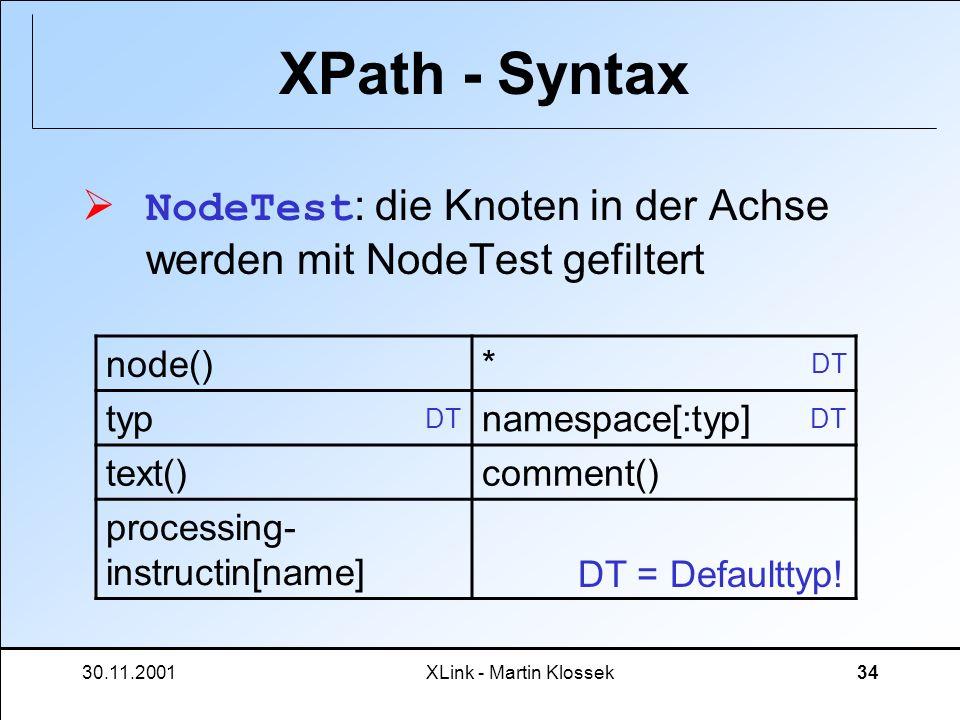 30.11.2001XLink - Martin Klossek34 XPath - Syntax NodeTest : die Knoten in der Achse werden mit NodeTest gefiltert node()* typnamespace[:typ] text()co