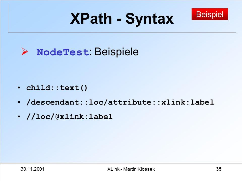 30.11.2001XLink - Martin Klossek35 XPath - Syntax NodeTest : Beispiele Beispiel child::text() /descendant::loc/attribute::xlink:label //loc/@xlink:lab