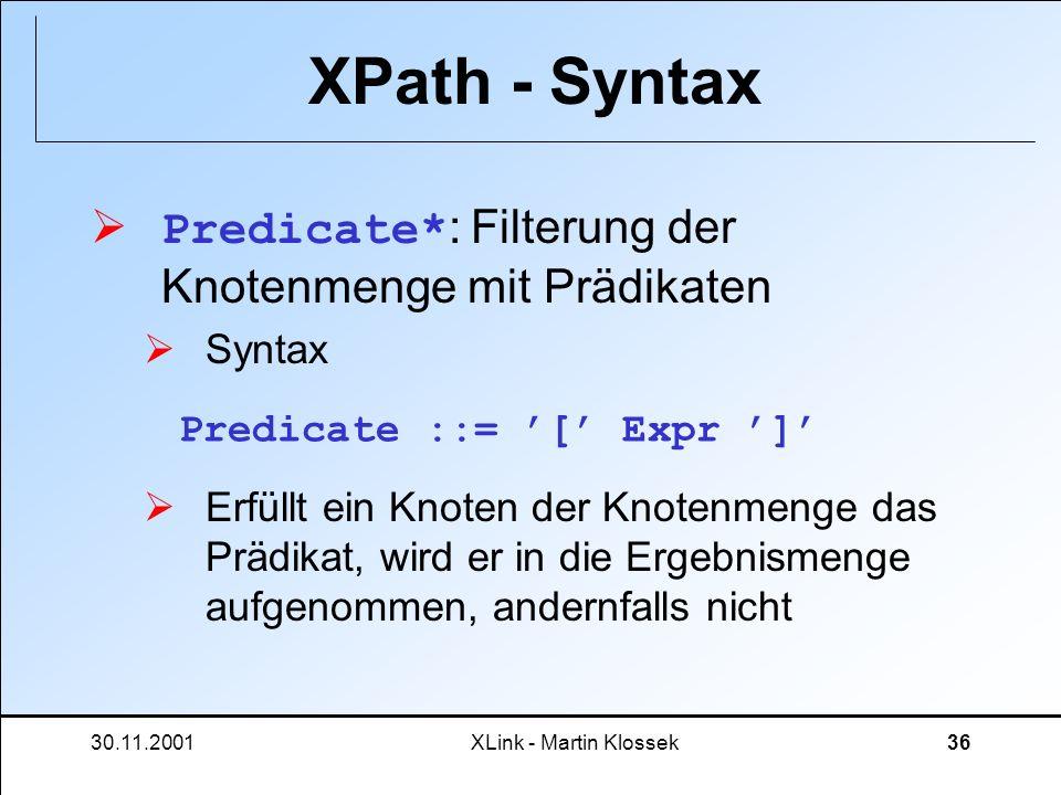 30.11.2001XLink - Martin Klossek36 XPath - Syntax Predicate* : Filterung der Knotenmenge mit Prädikaten Syntax Erfüllt ein Knoten der Knotenmenge das
