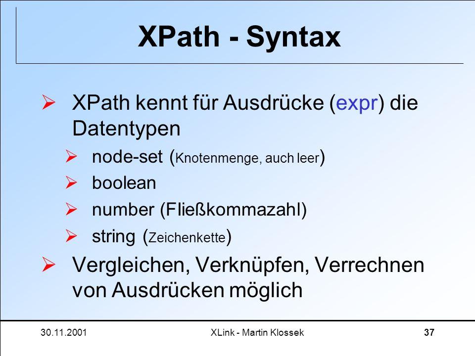30.11.2001XLink - Martin Klossek37 XPath - Syntax XPath kennt für Ausdrücke (expr) die Datentypen node-set ( Knotenmenge, auch leer ) boolean number (