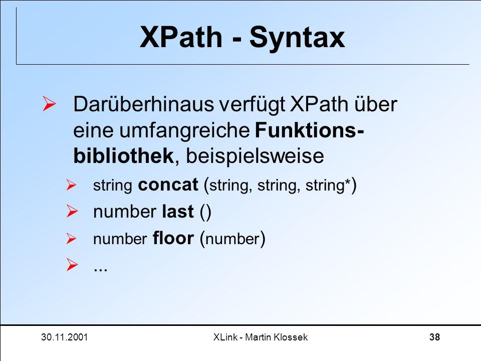 30.11.2001XLink - Martin Klossek38 XPath - Syntax Darüberhinaus verfügt XPath über eine umfangreiche Funktions- bibliothek, beispielsweise string conc