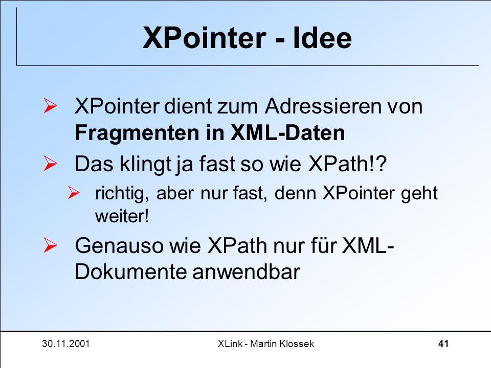30.11.2001XLink - Martin Klossek41 XPointer - Idee XPointer dient zum Adressieren von Fragmenten in XML-Daten Das klingt ja fast so wie XPath!? richti