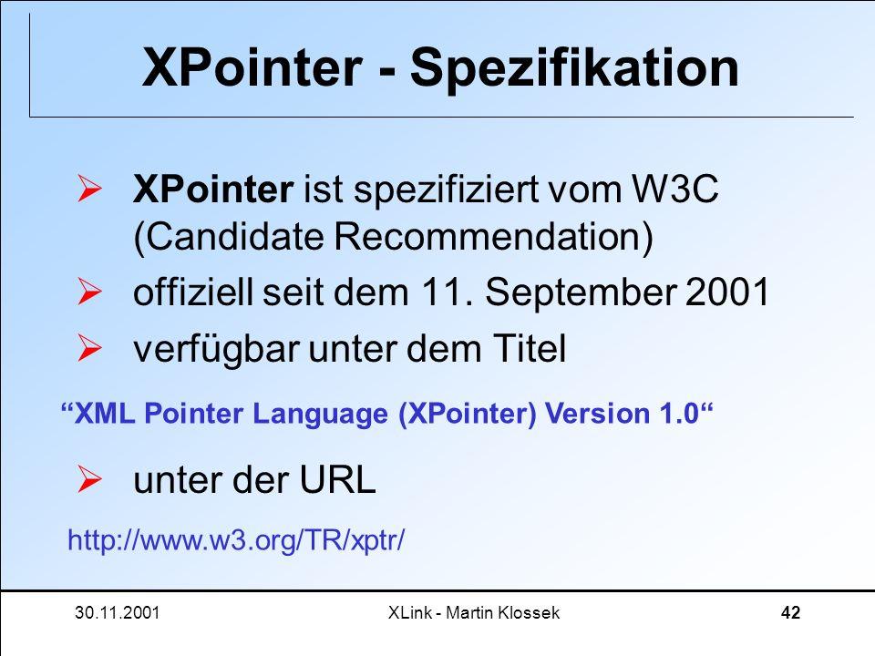 30.11.2001XLink - Martin Klossek42 XPointer - Spezifikation XPointer ist spezifiziert vom W3C (Candidate Recommendation) offiziell seit dem 11. Septem
