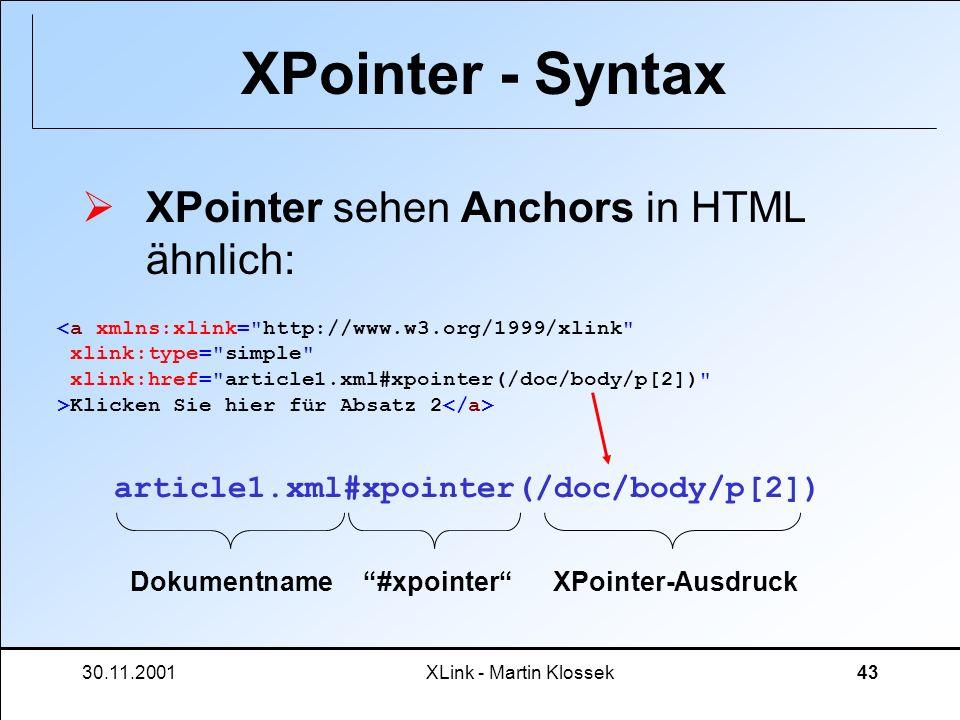 30.11.2001XLink - Martin Klossek43 XPointer - Syntax XPointer sehen Anchors in HTML ähnlich: Klicken Sie hier für Absatz 2 article1.xml#xpointer(/doc/