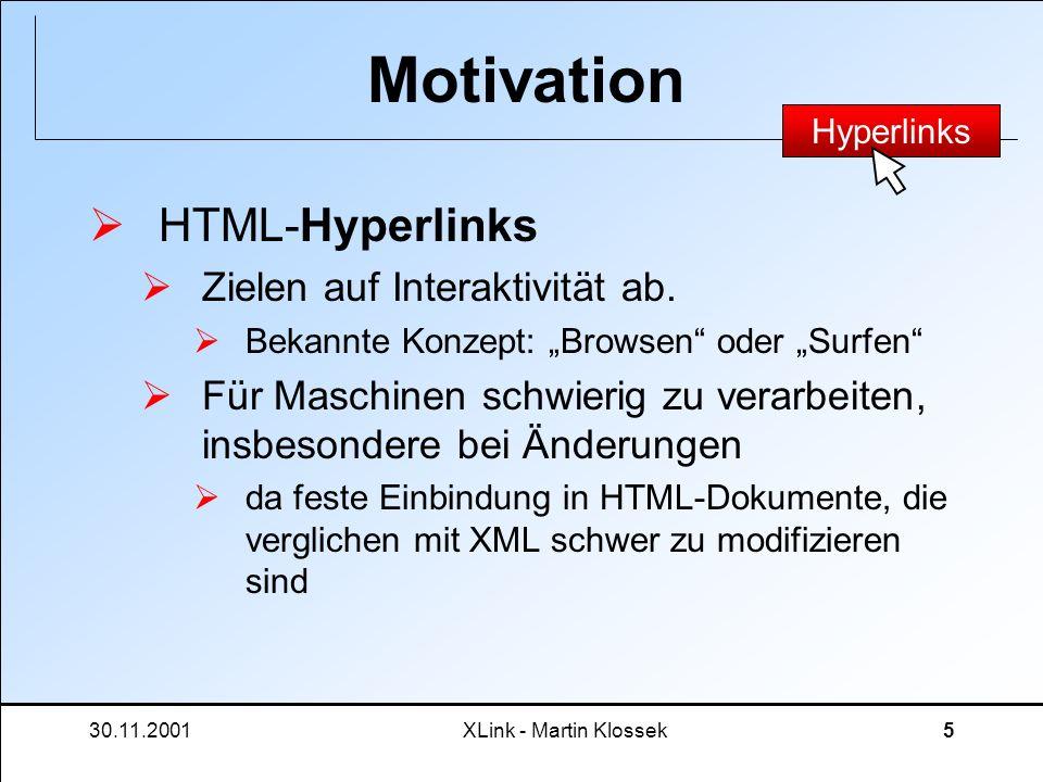 30.11.2001XLink - Martin Klossek6 Motivation XLink tritt an für Idee eines eXtensible Linkkonzepts (wie bei XML auch!) Flexible Einsatzmöglichkeiten im Resourcenmanagment Überwindung der Schwächen von HTML- Hyperlinks Schauen wir uns das doch näher an.