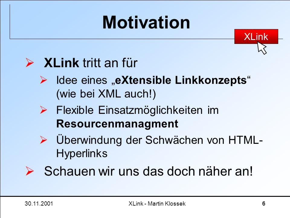 30.11.2001XLink - Martin Klossek17 XLink - Syntax Extended Links unterstützen alle Features von XLink Zur Vereinfachung: Simple Links Subset von Extended Links einfach anzuwenden gehen von einer lokalen Resource zu einer externen Resource ähnlich den HTML-Hyperlinks.