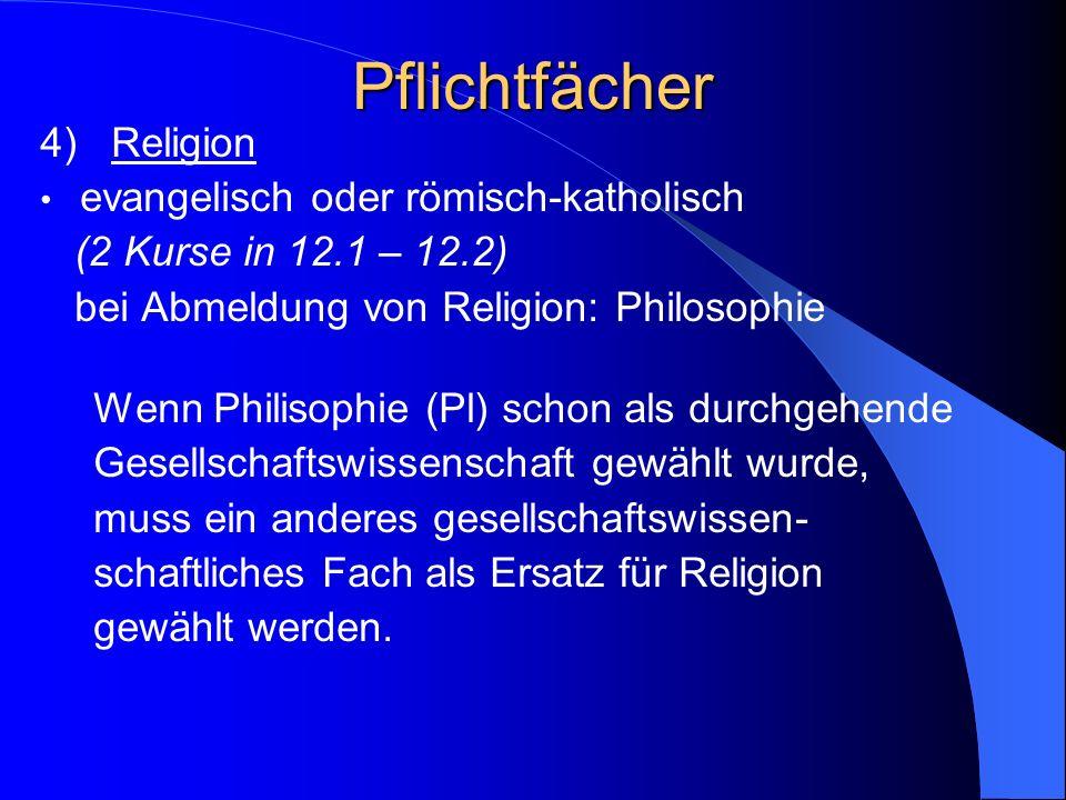 Pflichtfächer 4) Religion evangelisch oder römisch-katholisch (2 Kurse in 12.1 – 12.2) bei Abmeldung von Religion: Philosophie Wenn Philisophie (Pl) schon als durchgehende Gesellschaftswissenschaft gewählt wurde, muss ein anderes gesellschaftswissen- schaftliches Fach als Ersatz für Religion gewählt werden.