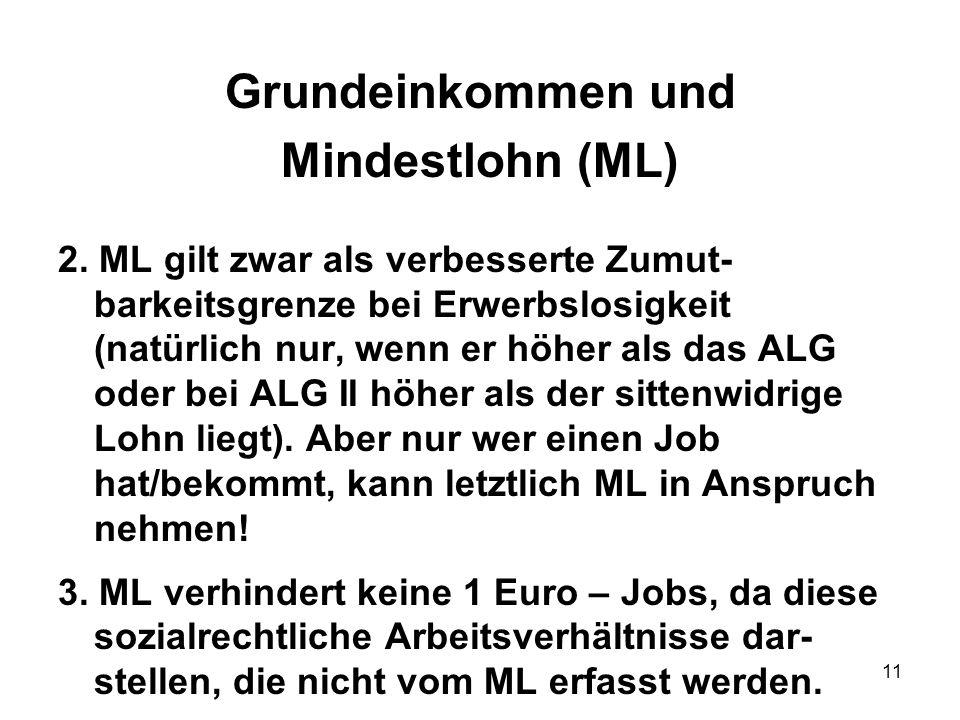11 Grundeinkommen und Mindestlohn (ML) 2. ML gilt zwar als verbesserte Zumut- barkeitsgrenze bei Erwerbslosigkeit (natürlich nur, wenn er höher als da