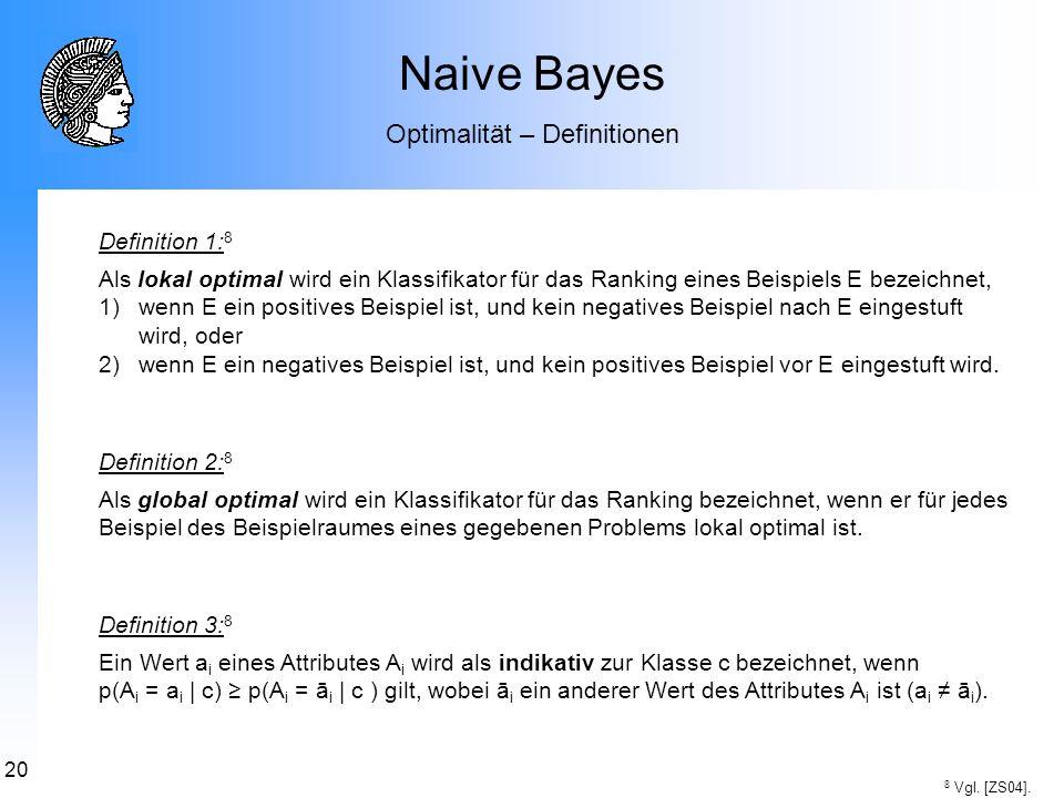 20 Naive Bayes Optimalität – Definitionen 8 Vgl. [ZS04]. Definition 1: 8 Als lokal optimal wird ein Klassifikator für das Ranking eines Beispiels E be