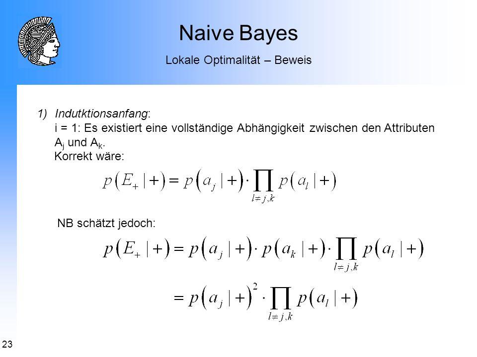 23 1)Indutktionsanfang: i = 1: Es existiert eine vollständige Abhängigkeit zwischen den Attributen A j und A k. Korrekt wäre: Naive Bayes Lokale Optim