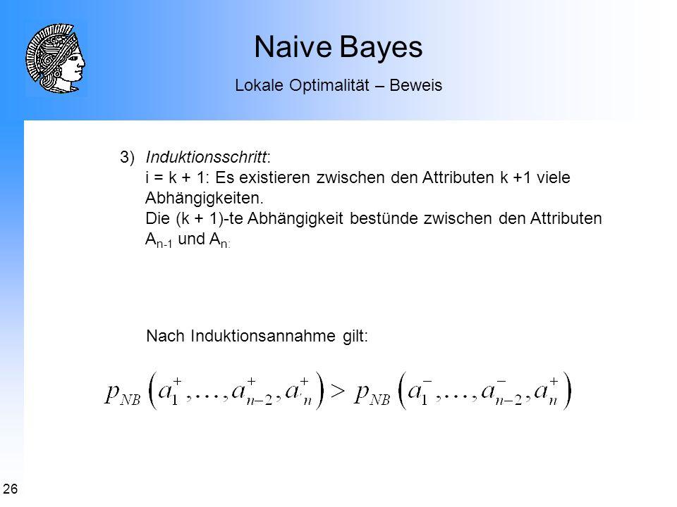 26 Naive Bayes Lokale Optimalität – Beweis 3)Induktionsschritt: i = k + 1: Es existieren zwischen den Attributen k +1 viele Abhängigkeiten. Die (k + 1