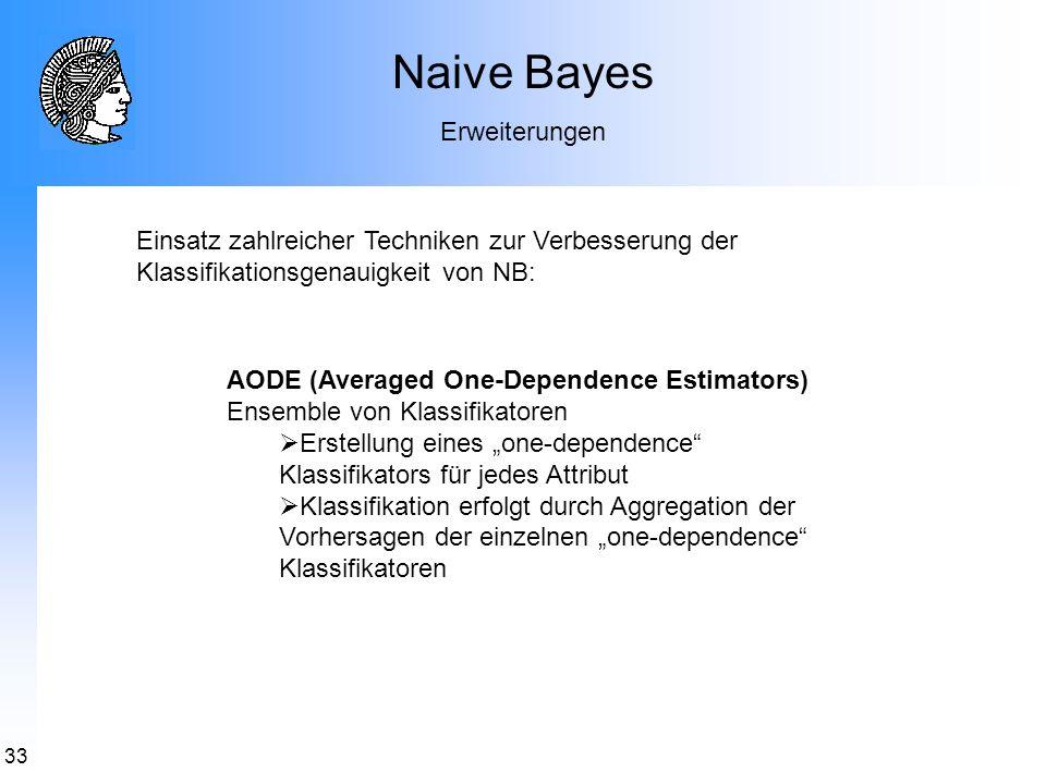 33 Naive Bayes Erweiterungen AODE (Averaged One-Dependence Estimators) Ensemble von Klassifikatoren Erstellung eines one-dependence Klassifikators für
