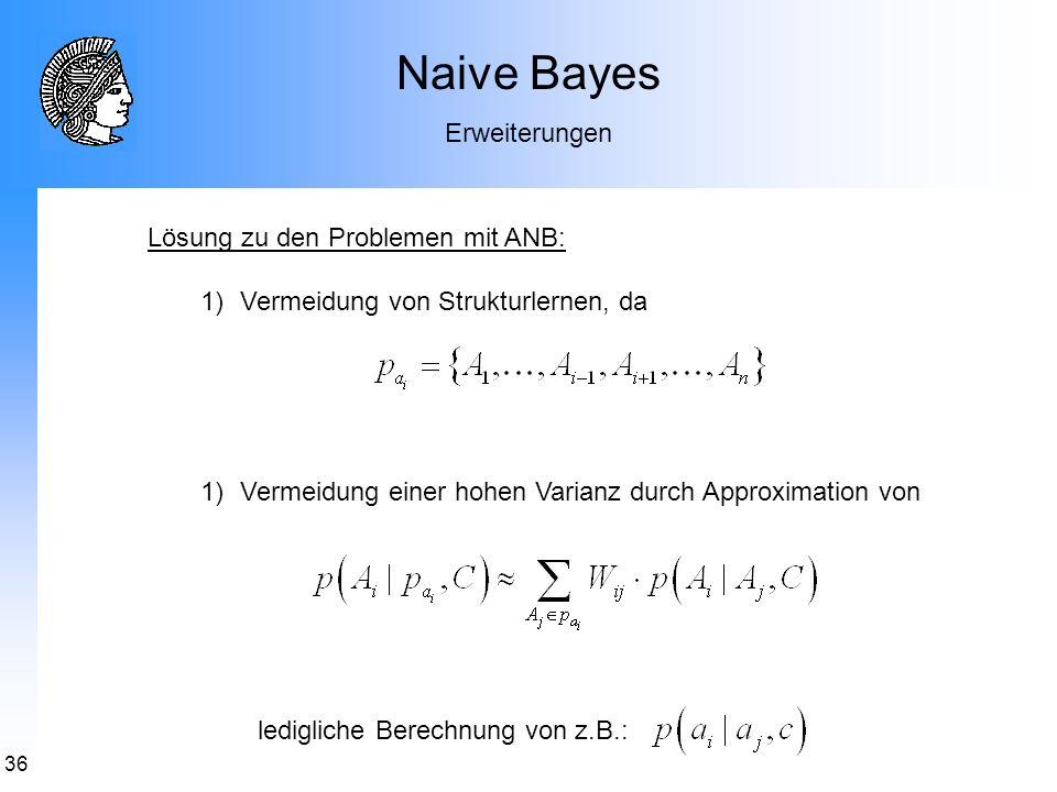 36 Naive Bayes Erweiterungen Lösung zu den Problemen mit ANB: 1)Vermeidung von Strukturlernen, da 1)Vermeidung einer hohen Varianz durch Approximation