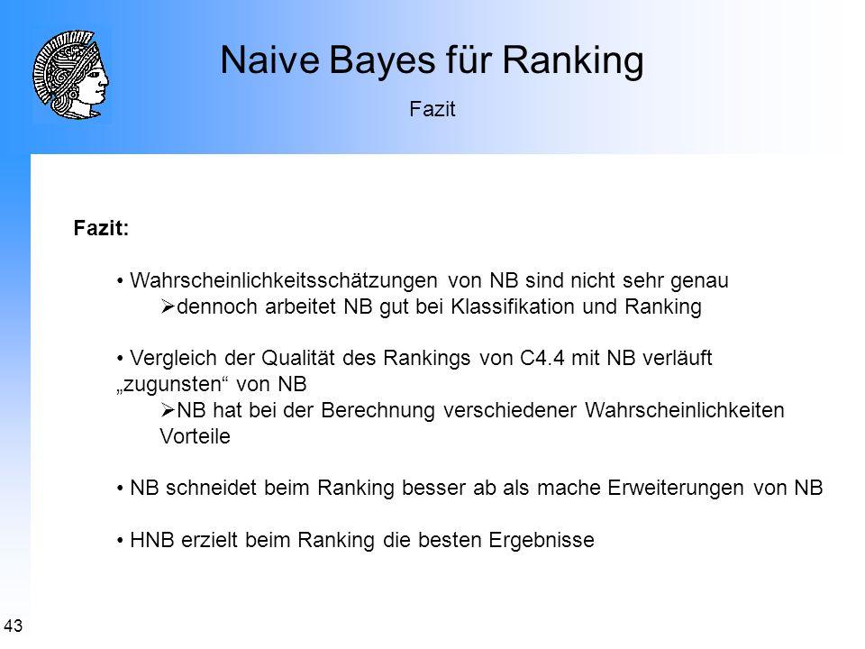 43 Naive Bayes für Ranking Fazit Fazit: Wahrscheinlichkeitsschätzungen von NB sind nicht sehr genau dennoch arbeitet NB gut bei Klassifikation und Ran