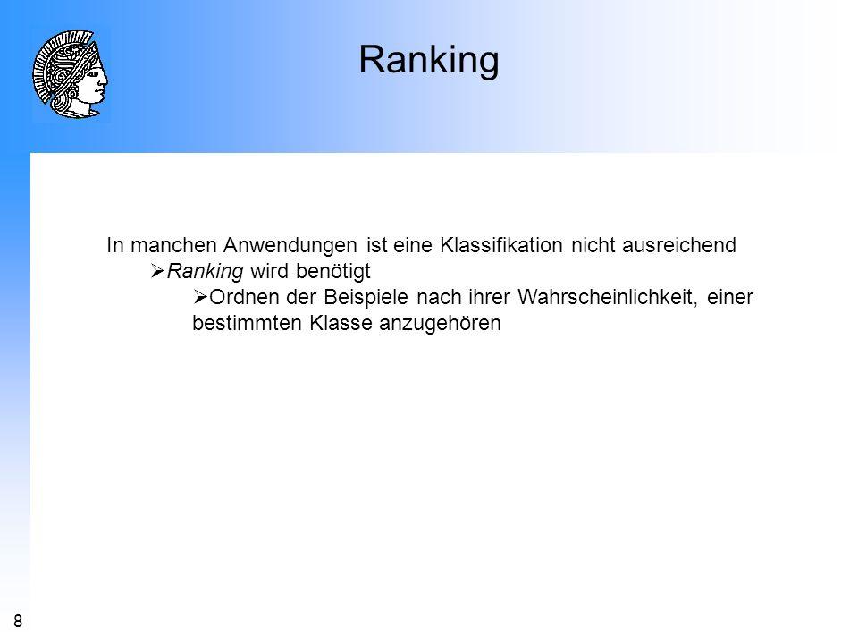 8 Ranking In manchen Anwendungen ist eine Klassifikation nicht ausreichend Ranking wird benötigt Ordnen der Beispiele nach ihrer Wahrscheinlichkeit, e
