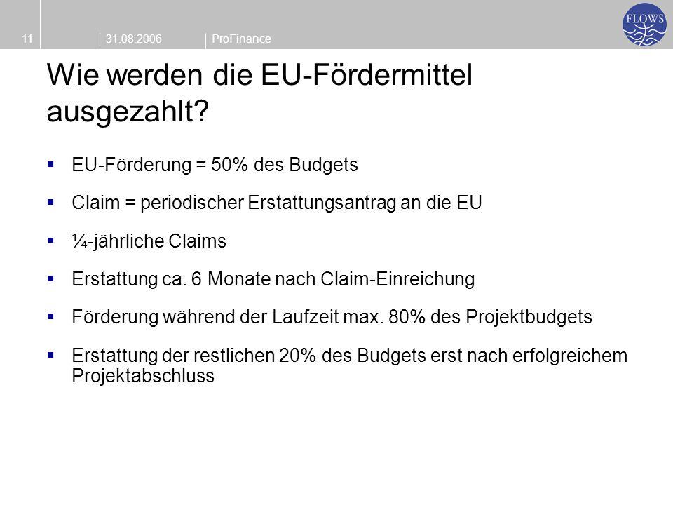 31.08.200611ProFinance Wie werden die EU-Fördermittel ausgezahlt? EU-Förderung = 50% des Budgets Claim = periodischer Erstattungsantrag an die EU ¼-jä