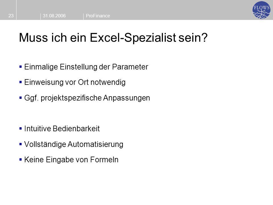 31.08.200623ProFinance Muss ich ein Excel-Spezialist sein? Einmalige Einstellung der Parameter Einweisung vor Ort notwendig Ggf. projektspezifische An