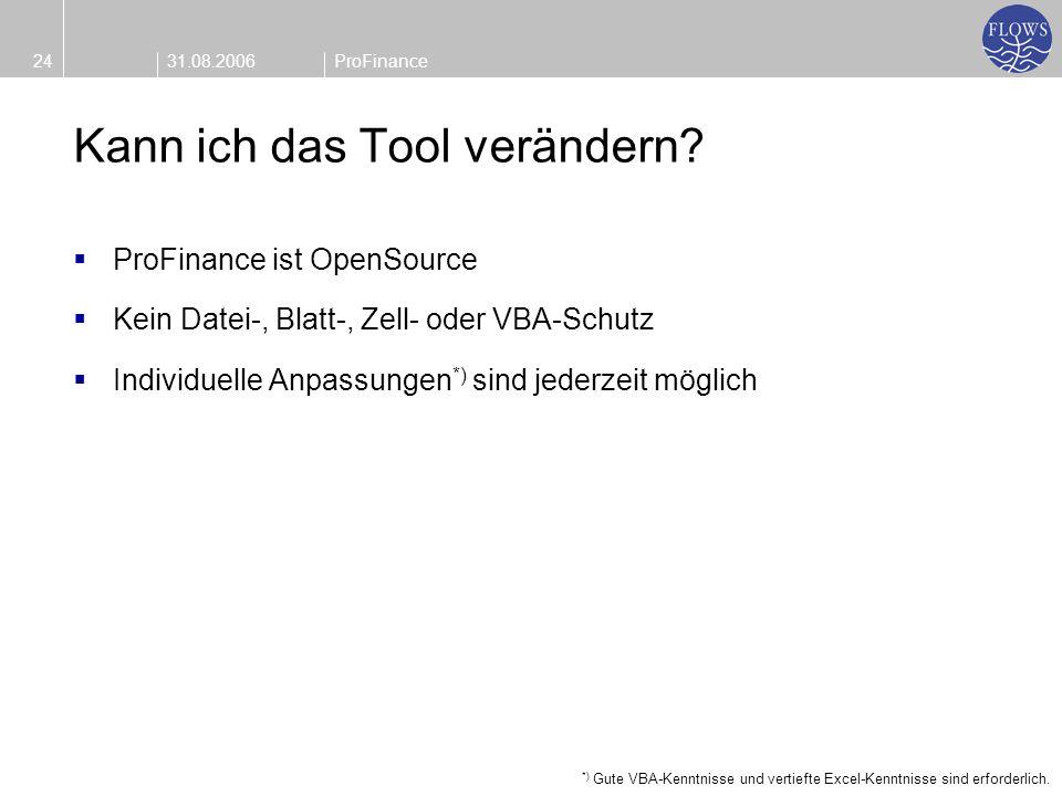 31.08.200624ProFinance Kann ich das Tool verändern? ProFinance ist OpenSource Kein Datei-, Blatt-, Zell- oder VBA-Schutz Individuelle Anpassungen *) s