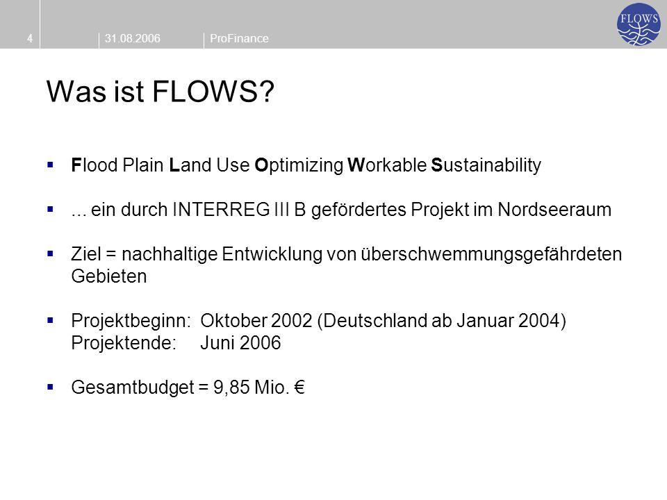 31.08.20064ProFinance Was ist FLOWS? Flood Plain Land Use Optimizing Workable Sustainability... ein durch INTERREG III B gefördertes Projekt im Nordse