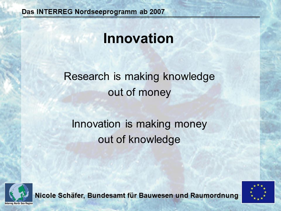Das INTERREG Nordseeprogramm ab 2007 Nicole Schäfer, Bundesamt für Bauwesen und Raumordnung Research is making knowledge out of money Innovation is ma
