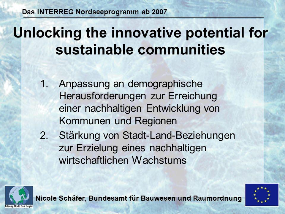 Das INTERREG Nordseeprogramm ab 2007 Nicole Schäfer, Bundesamt für Bauwesen und Raumordnung 1.Anpassung an demographische Herausforderungen zur Erreichung einer nachhaltigen Entwicklung von Kommunen und Regionen 2.Stärkung von Stadt-Land-Beziehungen zur Erzielung eines nachhaltigen wirtschaftlichen Wachstums Unlocking the innovative potential for sustainable communities