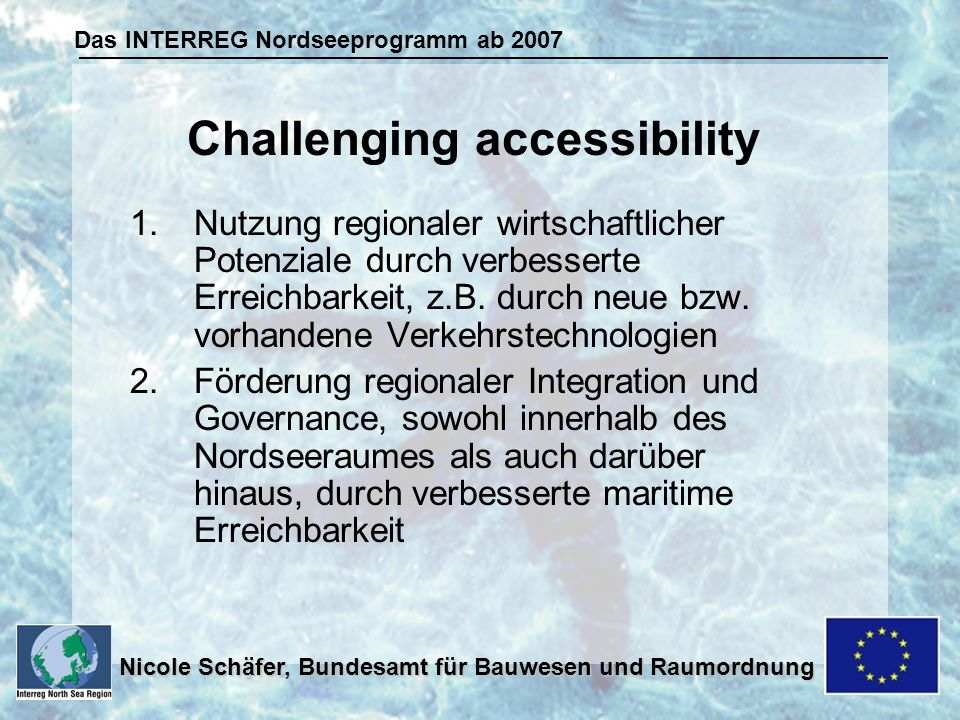 Das INTERREG Nordseeprogramm ab 2007 Nicole Schäfer, Bundesamt für Bauwesen und Raumordnung 1.Nutzung regionaler wirtschaftlicher Potenziale durch verbesserte Erreichbarkeit, z.B.