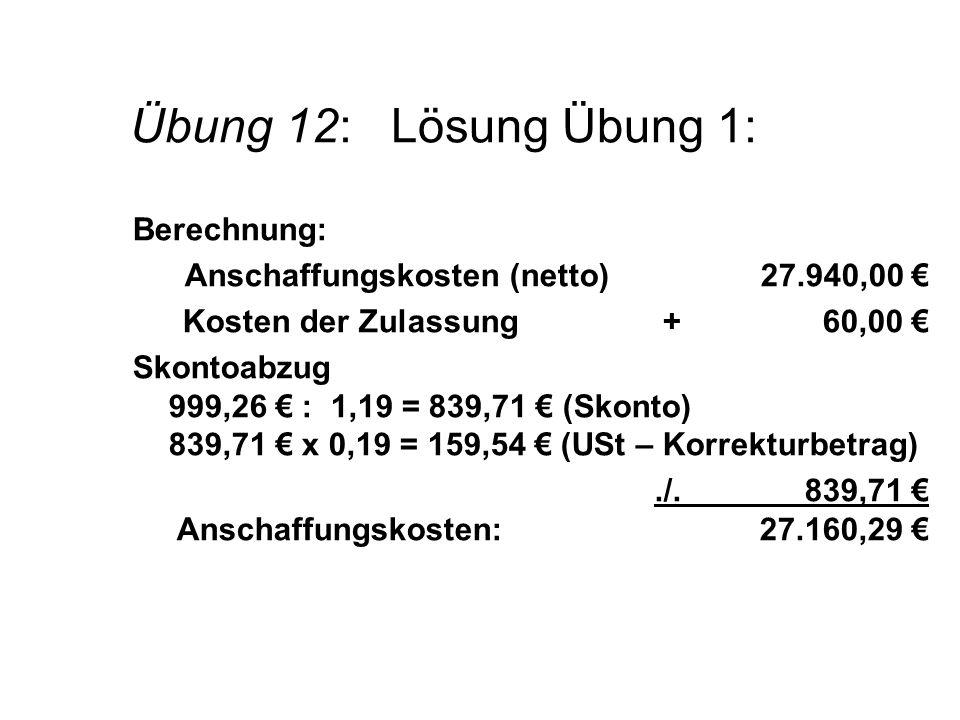 Übung 12: Lösung Übung 1: Berechnung: Anschaffungskosten (netto)27.940,00 Kosten der Zulassung+ 60,00 Skontoabzug 999,26 : 1,19 = 839,71 (Skonto) 839,