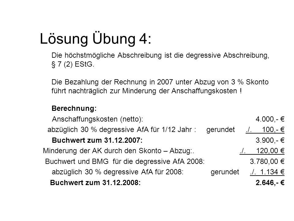 Lösung Übung 4: Die höchstmögliche Abschreibung ist die degressive Abschreibung, § 7 (2) EStG. Die Bezahlung der Rechnung in 2007 unter Abzug von 3 %