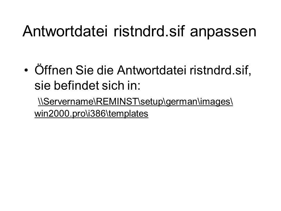 Antwortdatei ristndrd.sif anpassen Öffnen Sie die Antwortdatei ristndrd.sif, sie befindet sich in: \\Servername\REMINST\setup\german\images\ win2000.p