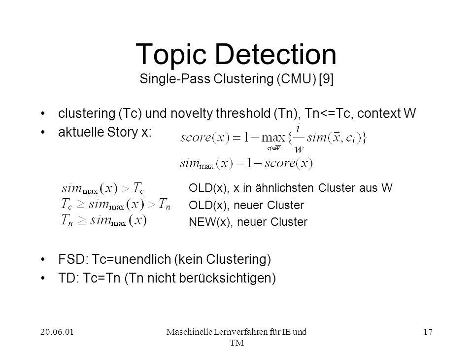 20.06.01Maschinelle Lernverfahren für IE und TM 17 Topic Detection Single-Pass Clustering (CMU) [9] clustering (Tc) und novelty threshold (Tn), Tn<=Tc