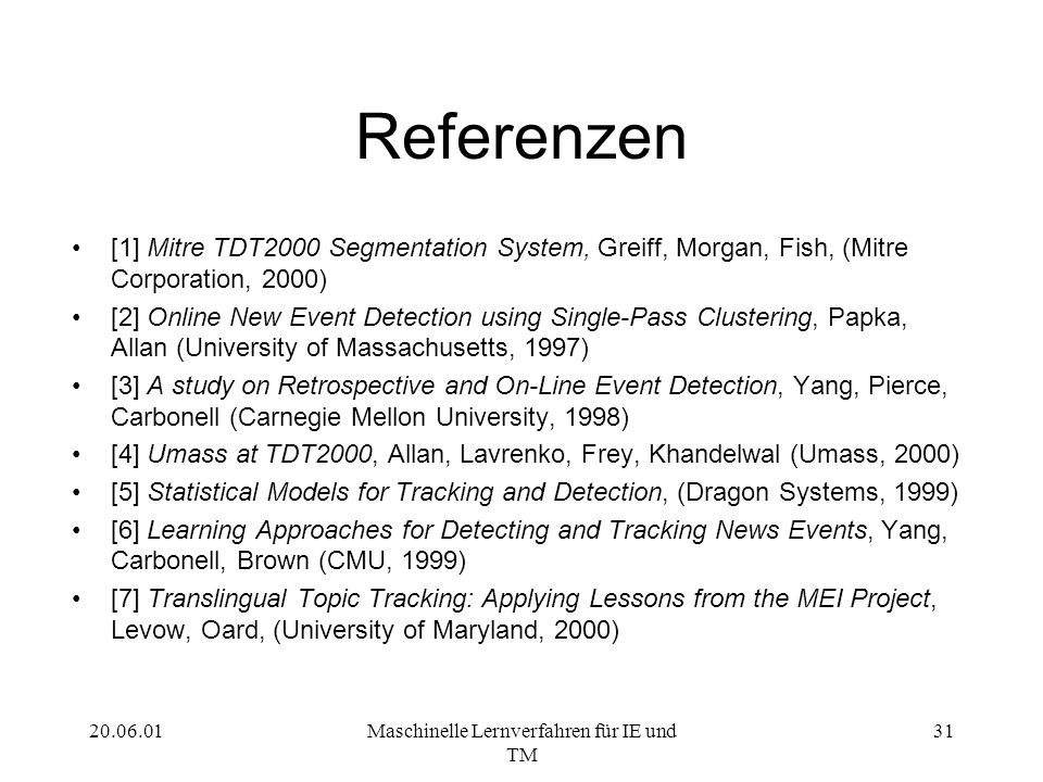 20.06.01Maschinelle Lernverfahren für IE und TM 31 Referenzen [1] Mitre TDT2000 Segmentation System, Greiff, Morgan, Fish, (Mitre Corporation, 2000) [2] Online New Event Detection using Single-Pass Clustering, Papka, Allan (University of Massachusetts, 1997) [3] A study on Retrospective and On-Line Event Detection, Yang, Pierce, Carbonell (Carnegie Mellon University, 1998) [4] Umass at TDT2000, Allan, Lavrenko, Frey, Khandelwal (Umass, 2000) [5] Statistical Models for Tracking and Detection, (Dragon Systems, 1999) [6] Learning Approaches for Detecting and Tracking News Events, Yang, Carbonell, Brown (CMU, 1999) [7] Translingual Topic Tracking: Applying Lessons from the MEI Project, Levow, Oard, (University of Maryland, 2000)