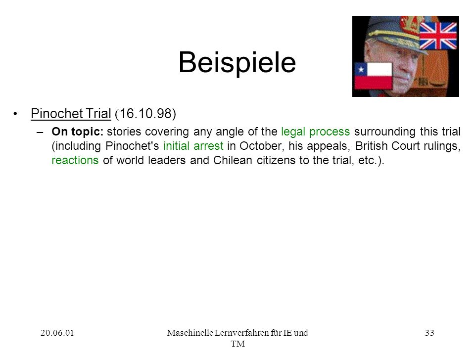 20.06.01Maschinelle Lernverfahren für IE und TM 33 Beispiele Pinochet Trial ( 16.10.98) –On topic: stories covering any angle of the legal process surrounding this trial (including Pinochet s initial arrest in October, his appeals, British Court rulings, reactions of world leaders and Chilean citizens to the trial, etc.).