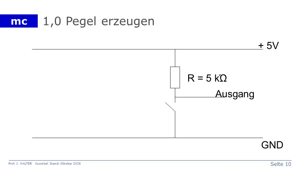 Seite 10 Prof. J. WALTER Kurstitel Stand: Oktober 2006 mc 1,0 Pegel erzeugen Ausgang + 5V GND R = 5 kΏ