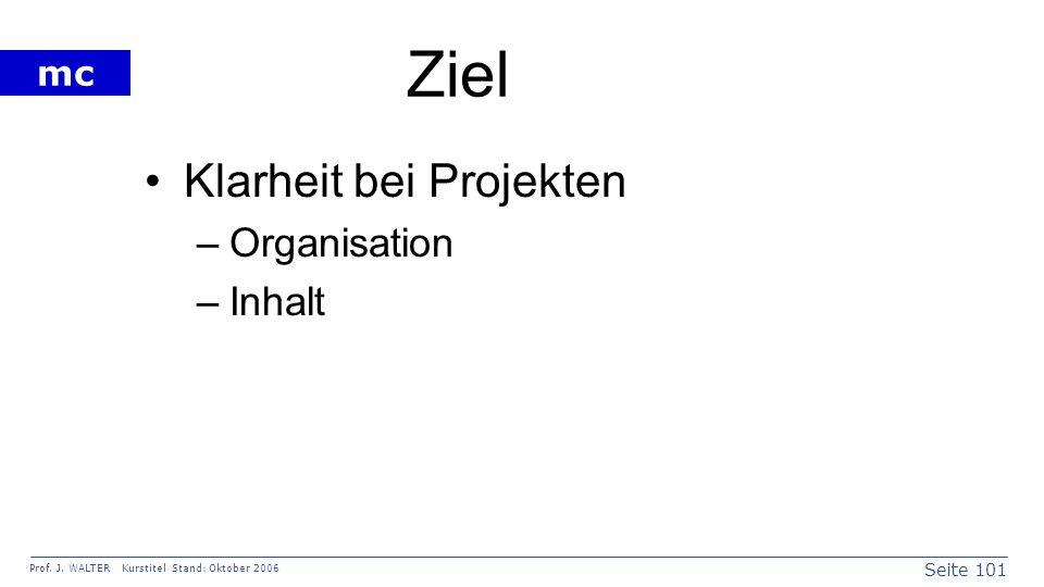 Seite 101 Prof. J. WALTER Kurstitel Stand: Oktober 2006 mc Ziel Klarheit bei Projekten –Organisation –Inhalt