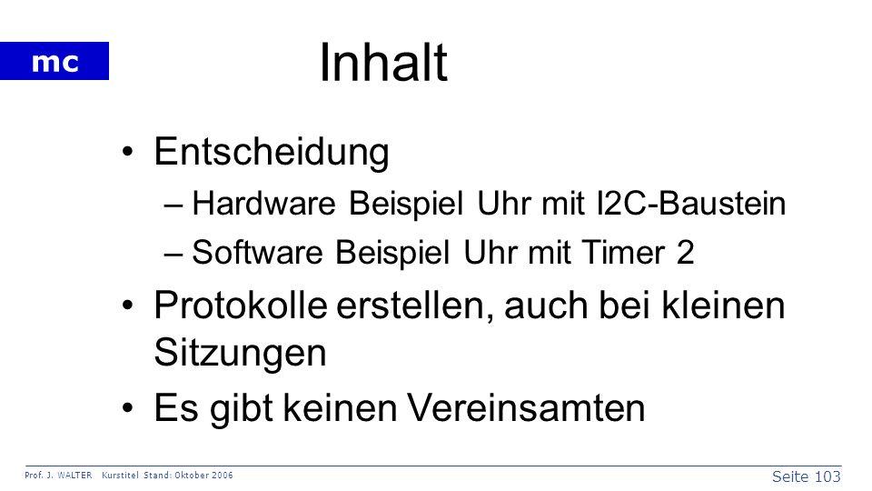Seite 103 Prof. J. WALTER Kurstitel Stand: Oktober 2006 mc Inhalt Entscheidung –Hardware Beispiel Uhr mit I2C-Baustein –Software Beispiel Uhr mit Time