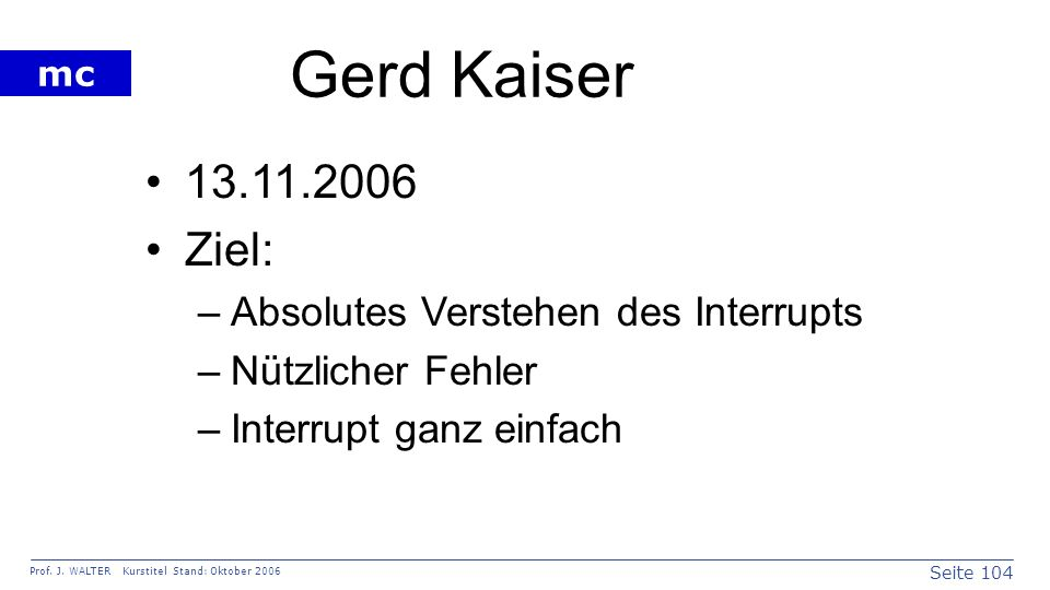 Seite 104 Prof. J. WALTER Kurstitel Stand: Oktober 2006 mc Gerd Kaiser 13.11.2006 Ziel: –Absolutes Verstehen des Interrupts –Nützlicher Fehler –Interr