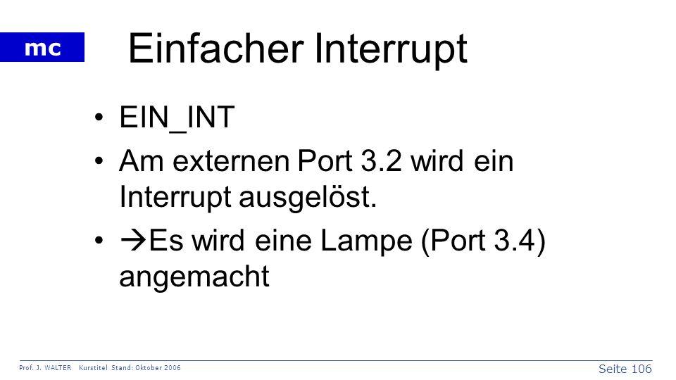 Seite 106 Prof. J. WALTER Kurstitel Stand: Oktober 2006 mc Einfacher Interrupt EIN_INT Am externen Port 3.2 wird ein Interrupt ausgelöst. Es wird eine