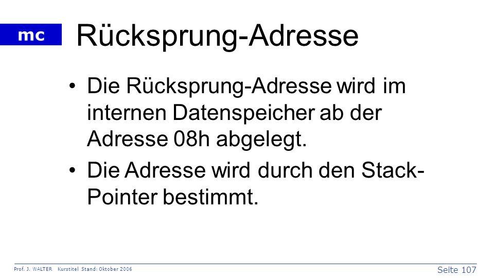 Seite 107 Prof. J. WALTER Kurstitel Stand: Oktober 2006 mc Rücksprung-Adresse Die Rücksprung-Adresse wird im internen Datenspeicher ab der Adresse 08h