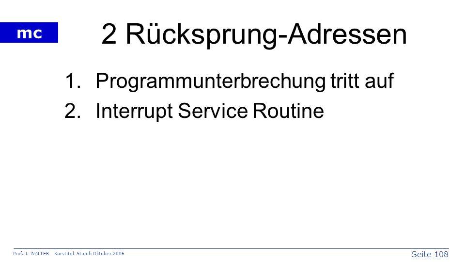 Seite 108 Prof. J. WALTER Kurstitel Stand: Oktober 2006 mc 2 Rücksprung-Adressen 1.Programmunterbrechung tritt auf 2.Interrupt Service Routine