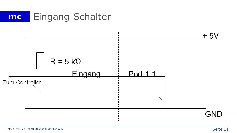 Seite 11 Prof. J. WALTER Kurstitel Stand: Oktober 2006 mc Eingang Schalter Eingang + 5V GND R = 5 kΏ Port 1.1 Zum Controller
