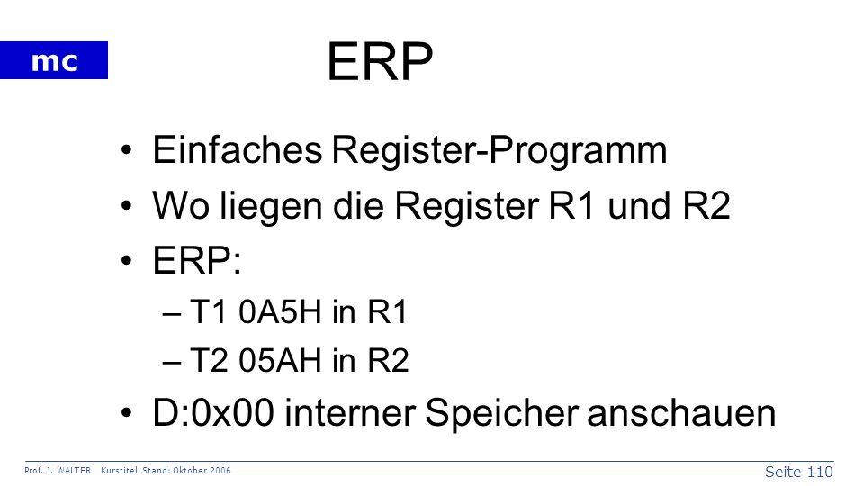Seite 110 Prof. J. WALTER Kurstitel Stand: Oktober 2006 mc ERP Einfaches Register-Programm Wo liegen die Register R1 und R2 ERP: –T1 0A5H in R1 –T2 05