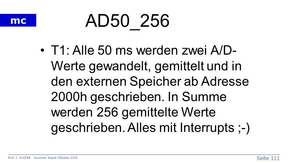 Seite 111 Prof. J. WALTER Kurstitel Stand: Oktober 2006 mc AD50_256 T1: Alle 50 ms werden zwei A/D- Werte gewandelt, gemittelt und in den externen Spe