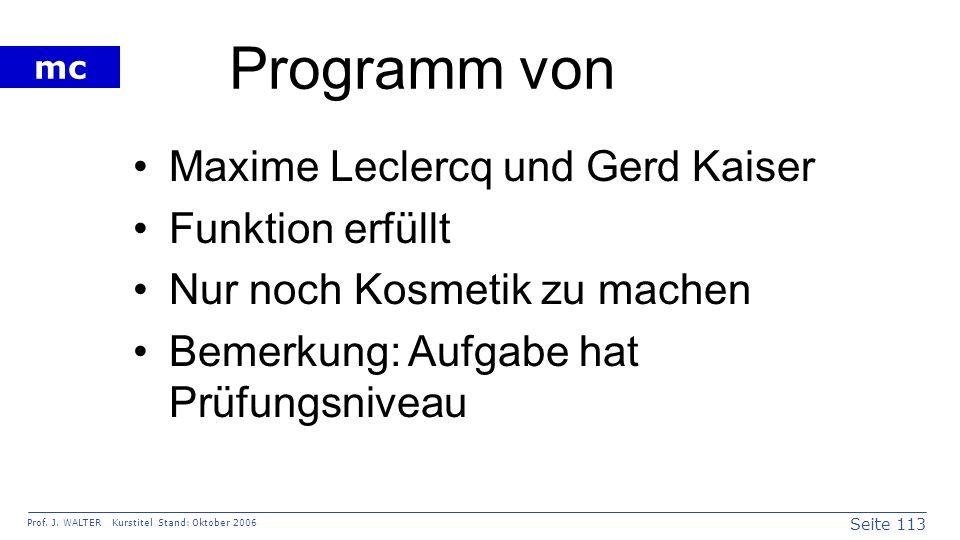 Seite 113 Prof. J. WALTER Kurstitel Stand: Oktober 2006 mc Programm von Maxime Leclercq und Gerd Kaiser Funktion erfüllt Nur noch Kosmetik zu machen B