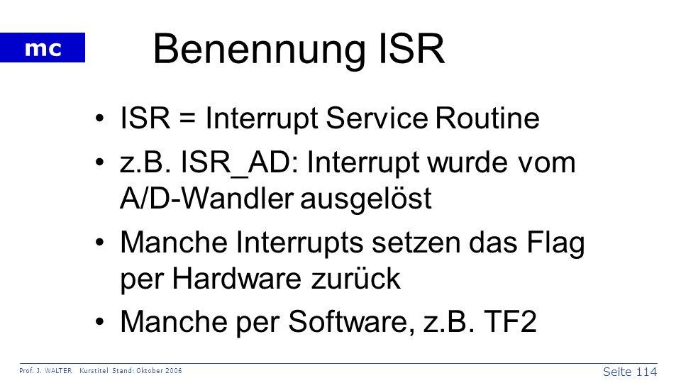 Seite 114 Prof. J. WALTER Kurstitel Stand: Oktober 2006 mc Benennung ISR ISR = Interrupt Service Routine z.B. ISR_AD: Interrupt wurde vom A/D-Wandler