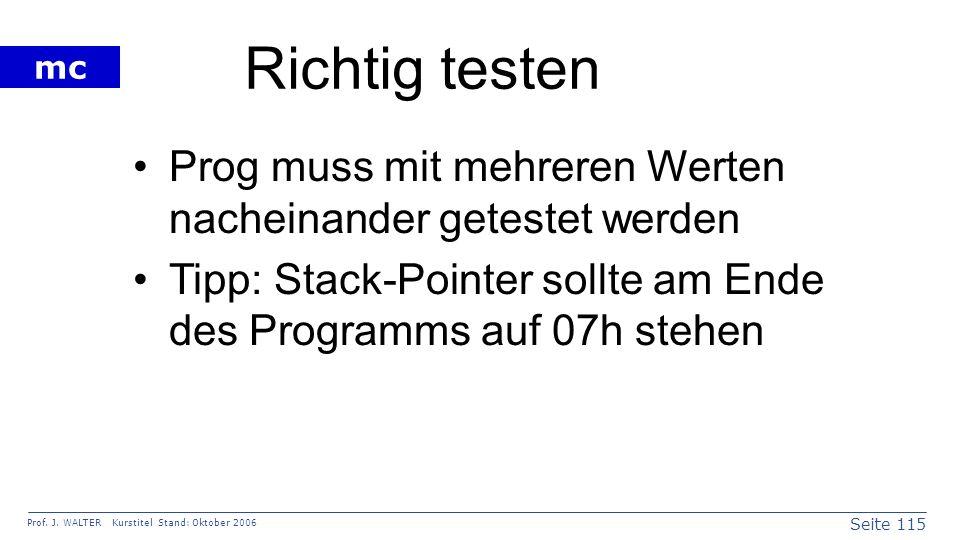 Seite 115 Prof. J. WALTER Kurstitel Stand: Oktober 2006 mc Richtig testen Prog muss mit mehreren Werten nacheinander getestet werden Tipp: Stack-Point