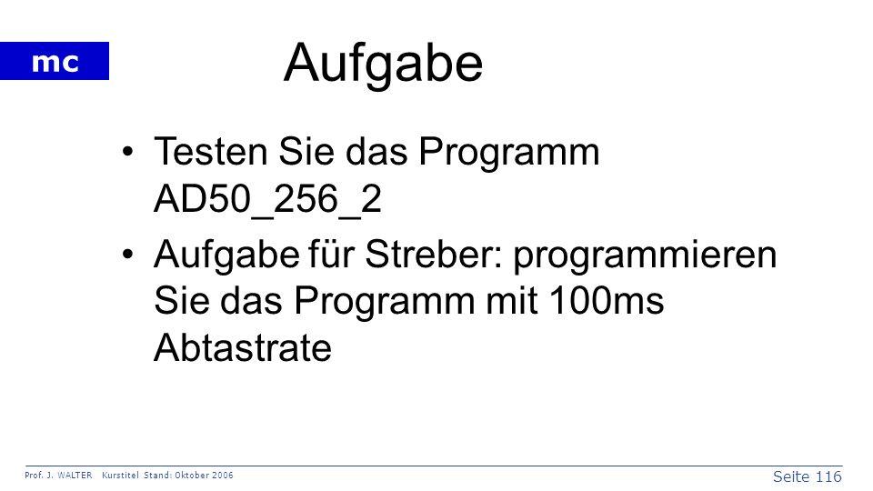 Seite 116 Prof. J. WALTER Kurstitel Stand: Oktober 2006 mc Aufgabe Testen Sie das Programm AD50_256_2 Aufgabe für Streber: programmieren Sie das Progr