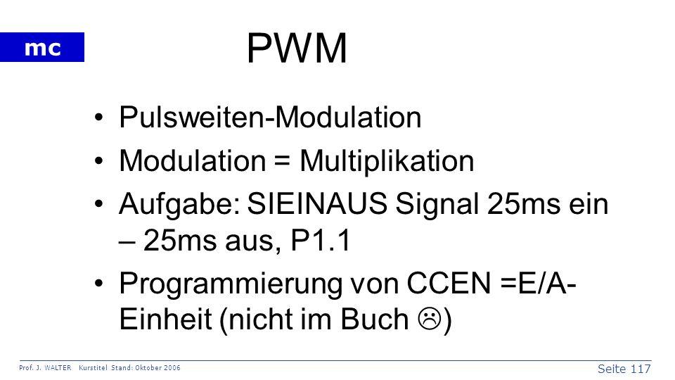 Seite 117 Prof. J. WALTER Kurstitel Stand: Oktober 2006 mc PWM Pulsweiten-Modulation Modulation = Multiplikation Aufgabe: SIEINAUS Signal 25ms ein – 2
