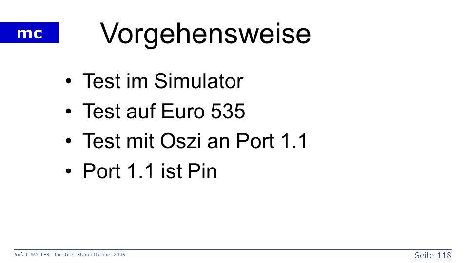 Seite 118 Prof. J. WALTER Kurstitel Stand: Oktober 2006 mc Vorgehensweise Test im Simulator Test auf Euro 535 Test mit Oszi an Port 1.1 Port 1.1 ist P