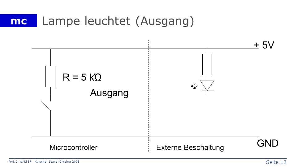 Seite 12 Prof. J. WALTER Kurstitel Stand: Oktober 2006 mc Lampe leuchtet (Ausgang) Ausgang + 5V GND R = 5 kΏ MicrocontrollerExterne Beschaltung